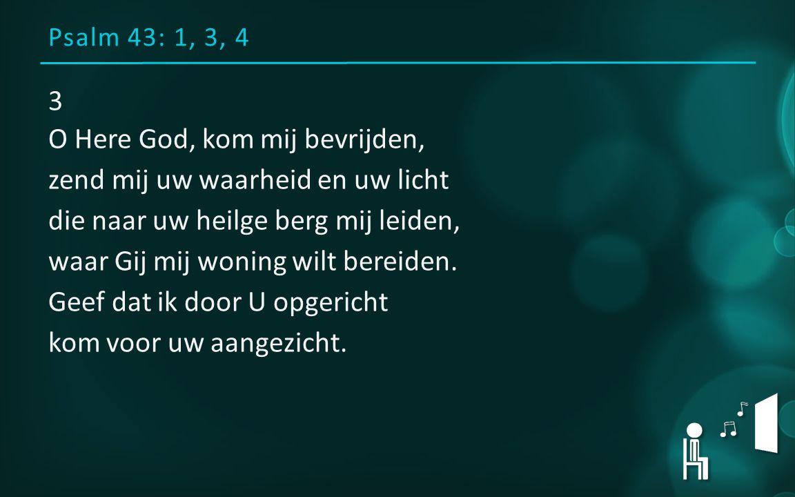 Psalm 43: 1, 3, 4 3 O Here God, kom mij bevrijden, zend mij uw waarheid en uw licht die naar uw heilge berg mij leiden, waar Gij mij woning wilt bereiden.