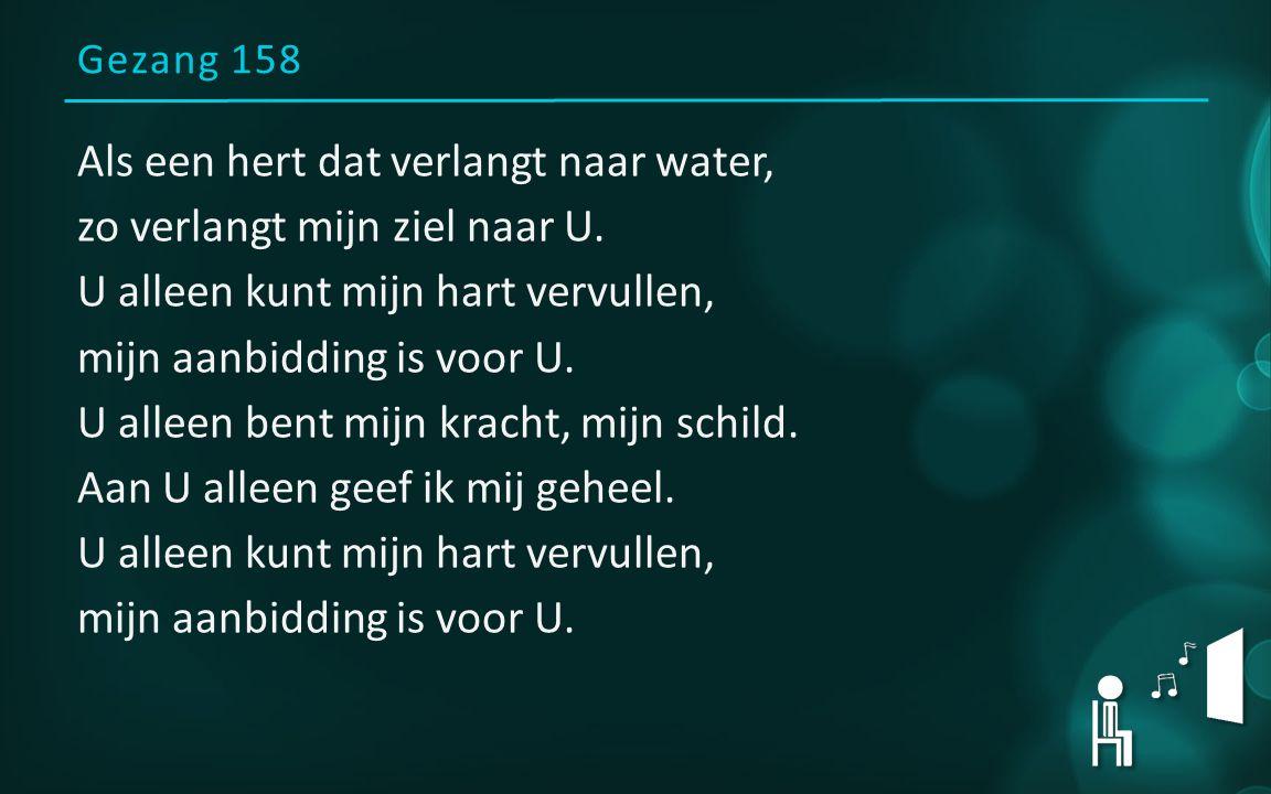 Gezang 158 Als een hert dat verlangt naar water, zo verlangt mijn ziel naar U. U alleen kunt mijn hart vervullen, mijn aanbidding is voor U. U alleen