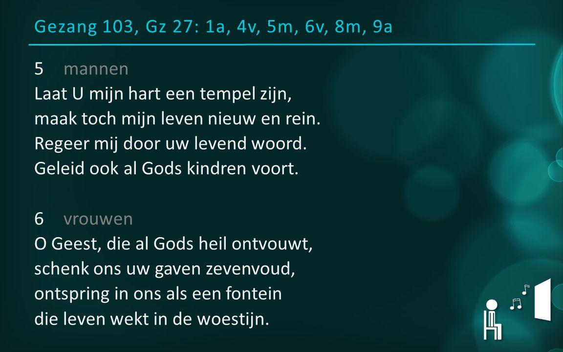 Gezang 103, Gz 27: 1a, 4v, 5m, 6v, 8m, 9a 5mannen Laat U mijn hart een tempel zijn, maak toch mijn leven nieuw en rein. Regeer mij door uw levend woor