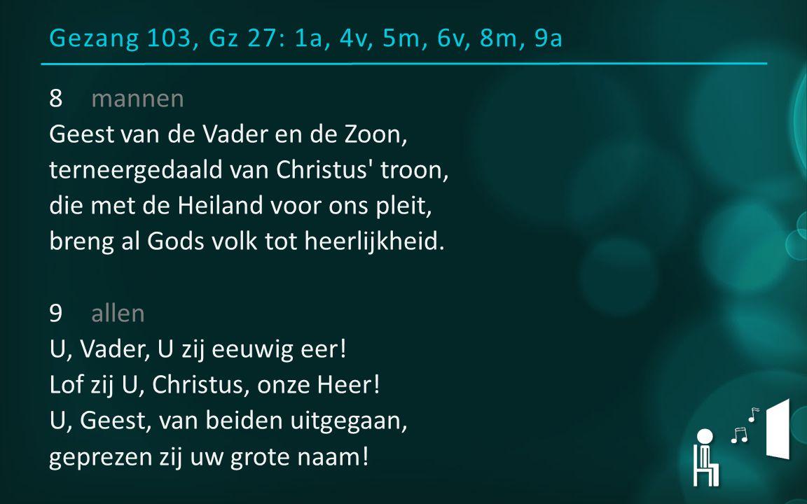 Gezang 103, Gz 27: 1a, 4v, 5m, 6v, 8m, 9a 8mannen Geest van de Vader en de Zoon, terneergedaald van Christus' troon, die met de Heiland voor ons pleit