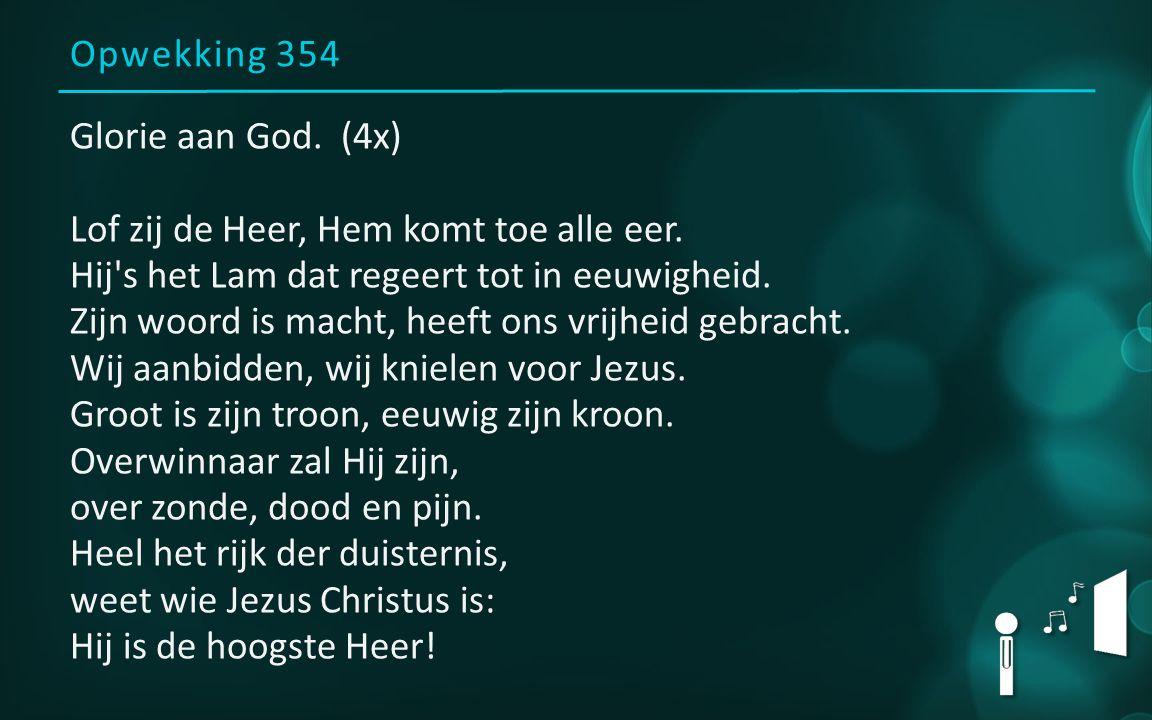 Opwekking 354 Glorie aan God. (4x) Lof zij de Heer, Hem komt toe alle eer. Hij's het Lam dat regeert tot in eeuwigheid. Zijn woord is macht, heeft ons