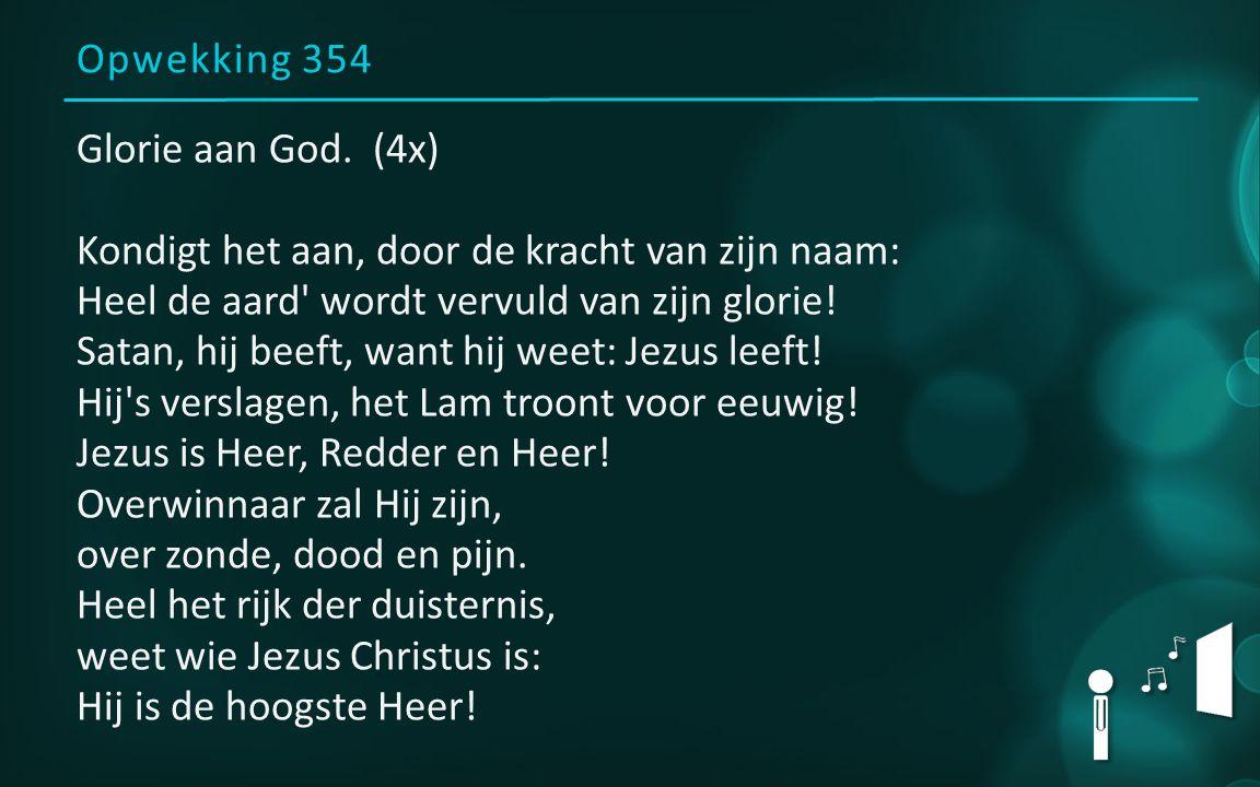 Opwekking 354 Glorie aan God. (4x) Kondigt het aan, door de kracht van zijn naam: Heel de aard' wordt vervuld van zijn glorie! Satan, hij beeft, want