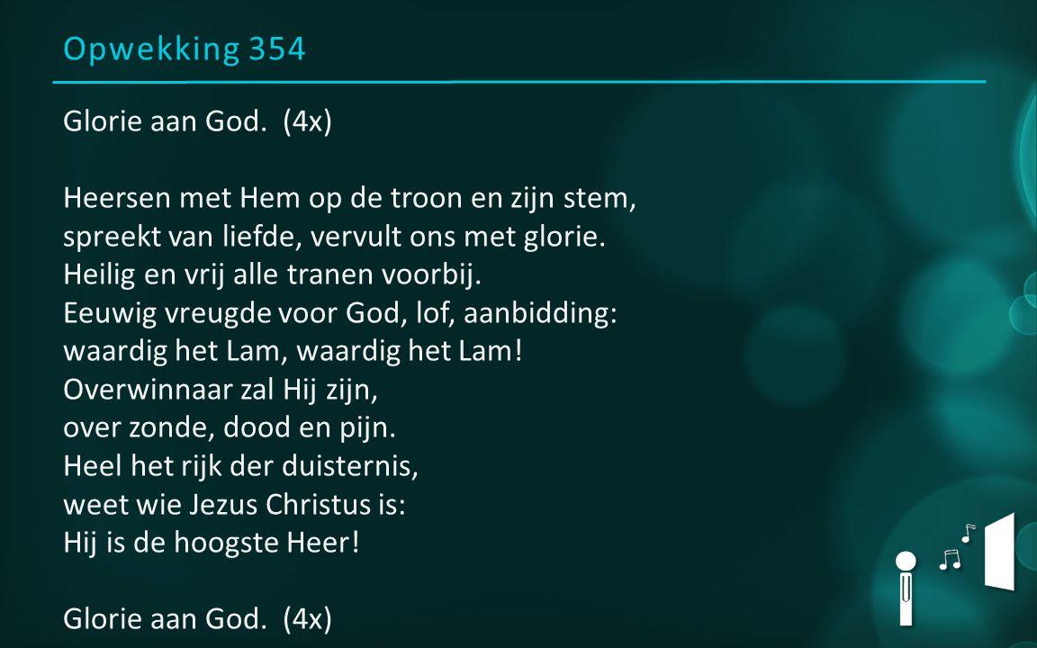 Opwekking 354 Glorie aan God. (4x) Heersen met Hem op de troon en zijn stem, spreekt van liefde, vervult ons met glorie. Heilig en vrij alle tranen vo