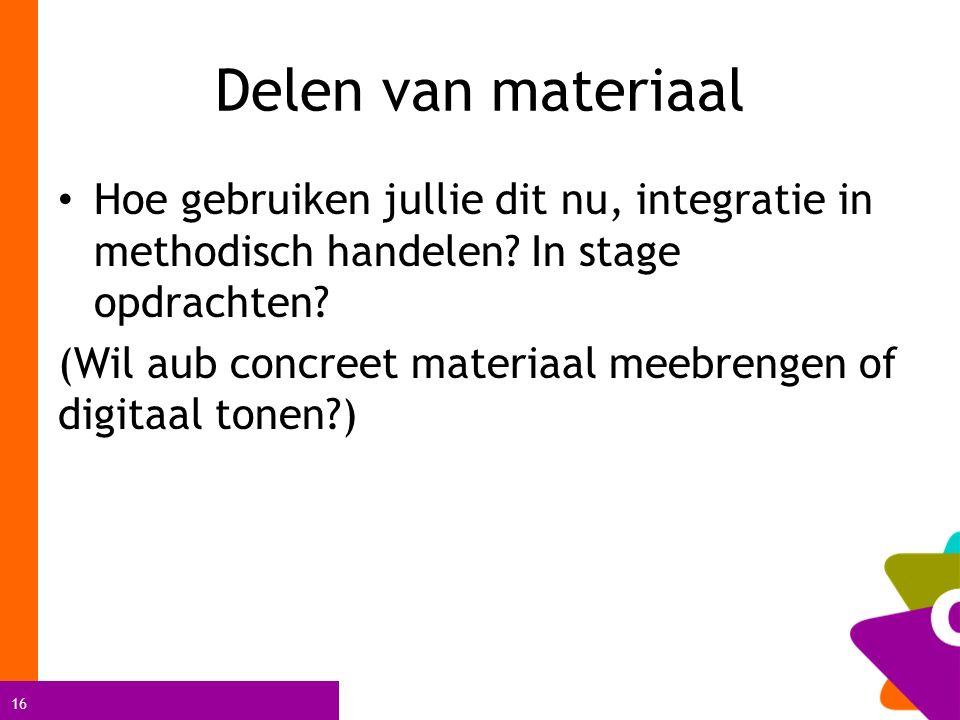 16 Delen van materiaal Hoe gebruiken jullie dit nu, integratie in methodisch handelen? In stage opdrachten? (Wil aub concreet materiaal meebrengen of