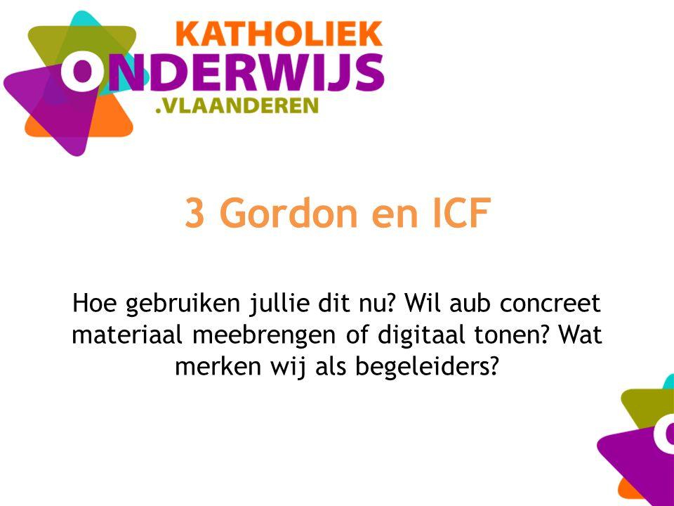 3 Gordon en ICF Hoe gebruiken jullie dit nu? Wil aub concreet materiaal meebrengen of digitaal tonen? Wat merken wij als begeleiders?