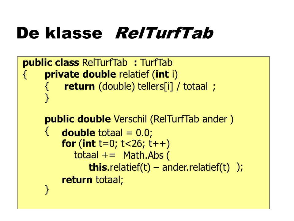 De klasse RelTurfTab public double Verschil (RelTurfTab ander ) { } private double relatief (int i) { } public class RelTurfTab : TurfTab { tellers[i] / totaal(double)return ; this.relatief(t) – ander.relatief(t) for (int t=0; t<26; t++) totaal += Math.Abs ( ); double totaal = 0.0; return totaal;