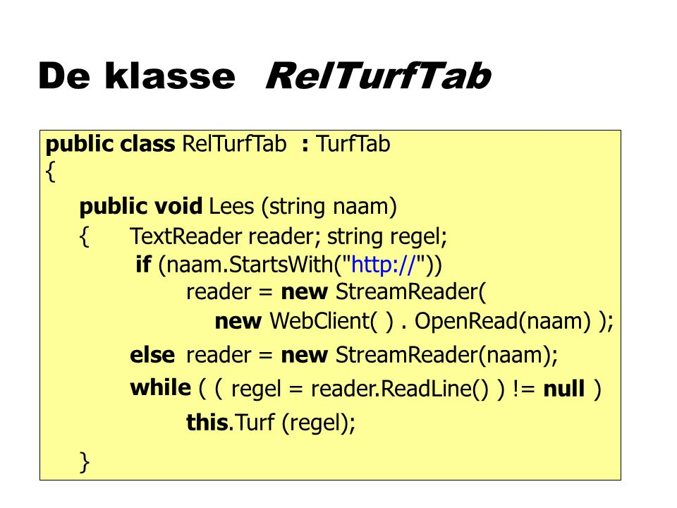 De klasse RelTurfTab public void Lees (string naam) public class RelTurfTab : TurfTab { { } TextReader reader; string regel; regel = reader.ReadLine() while ( ( ) != null ) this.Turf (regel); reader = new StreamReader(naam); reader = new StreamReader( new WebClient( )); if (naam.StartsWith( http:// )) else.