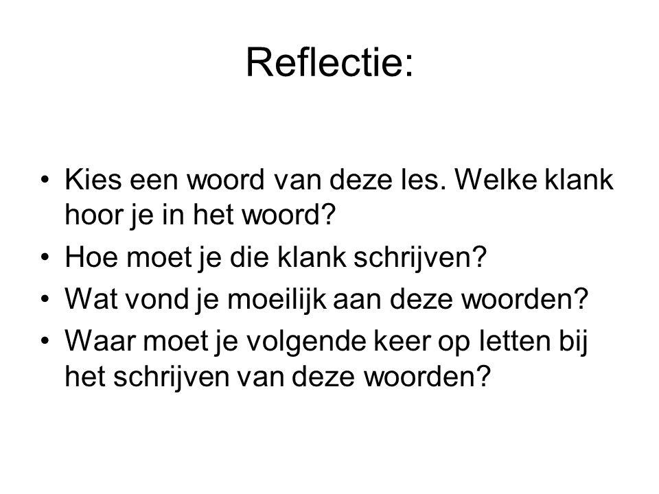 Reflectie: Kies een woord van deze les. Welke klank hoor je in het woord? Hoe moet je die klank schrijven? Wat vond je moeilijk aan deze woorden? Waar