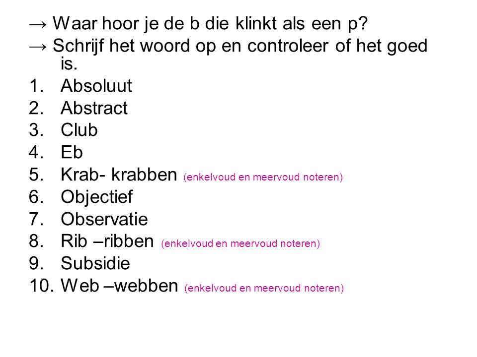 → Waar hoor je de b die klinkt als een p? → Schrijf het woord op en controleer of het goed is. 1.Absoluut 2.Abstract 3.Club 4.Eb 5.Krab- krabben (enke