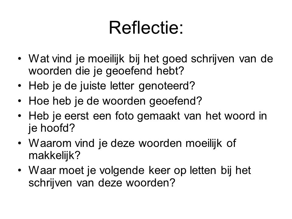 Reflectie: Wat vind je moeilijk bij het goed schrijven van de woorden die je geoefend hebt? Heb je de juiste letter genoteerd? Hoe heb je de woorden g