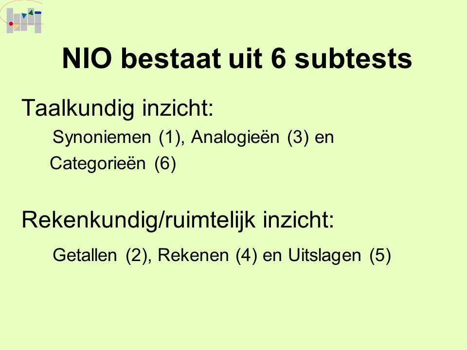 NIO bestaat uit 6 subtests Taalkundig inzicht: Synoniemen (1), Analogieën (3) en Categorieën (6) Rekenkundig/ruimtelijk inzicht: Getallen (2), Rekenen
