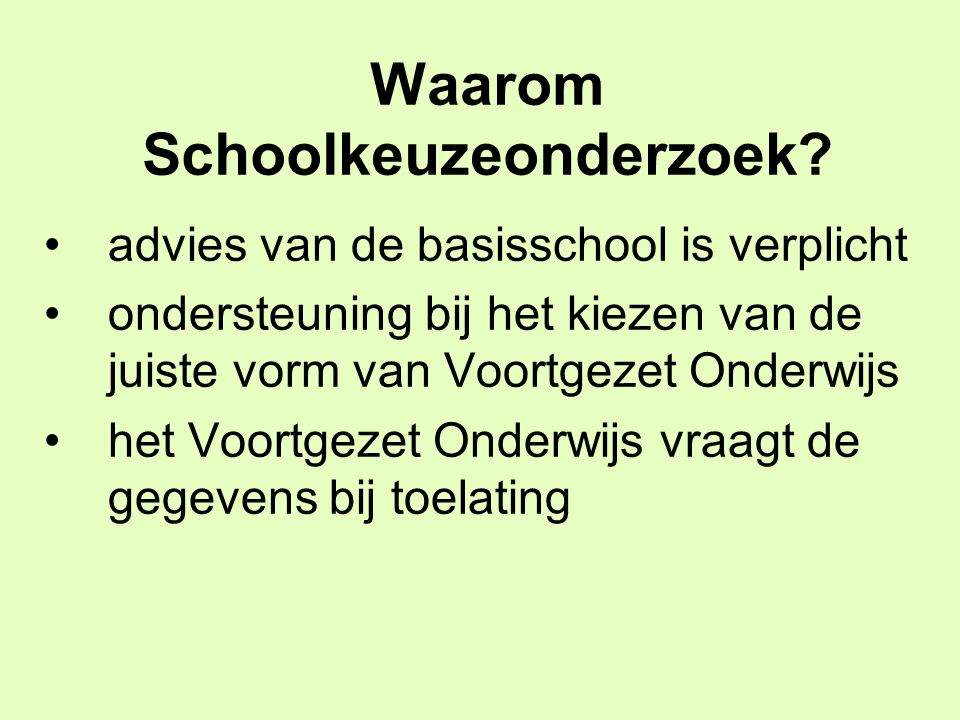 Waarom Schoolkeuzeonderzoek? advies van de basisschool is verplicht ondersteuning bij het kiezen van de juiste vorm van Voortgezet Onderwijs het Voort