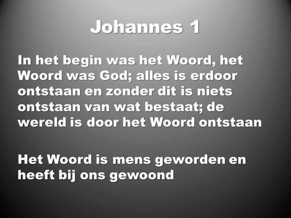 Johannes 1 In het begin was het Woord, het Woord was God; alles is erdoor ontstaan en zonder dit is niets ontstaan van wat bestaat; de wereld is door het Woord ontstaan Het Woord is mens geworden en heeft bij ons gewoond