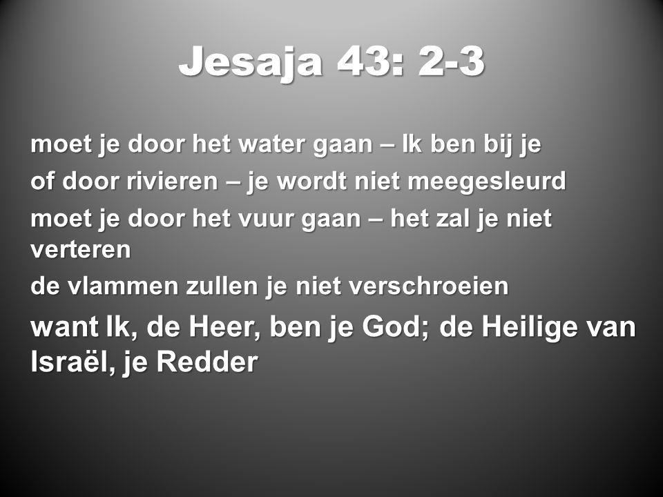 Jesaja 43: 2-3 moet je door het water gaan – Ik ben bij je of door rivieren – je wordt niet meegesleurd moet je door het vuur gaan – het zal je niet verteren de vlammen zullen je niet verschroeien want Ik, de Heer, ben je God; de Heilige van Israël, je Redder