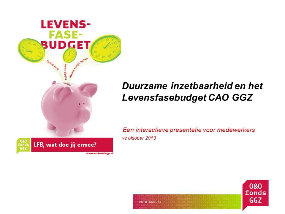 Duurzame inzetbaarheid en het Levensfasebudget CAO GGZ Een Een interactieve presentatie voor medewerkers vs oktober 2013