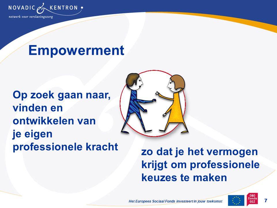 Het Europees Sociaal Fonds investeert in jouw toekomst Empowerment 7 Op zoek gaan naar, vinden en ontwikkelen van je eigen professionele kracht zo dat je het vermogen krijgt om professionele keuzes te maken