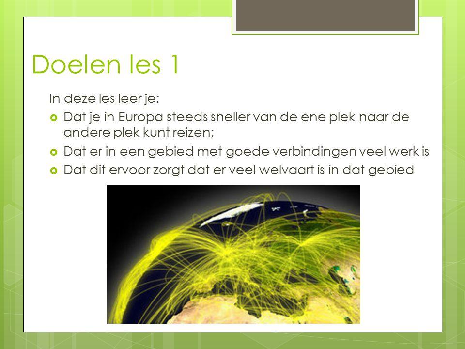 Doelen les 1 In deze les leer je:  Dat je in Europa steeds sneller van de ene plek naar de andere plek kunt reizen;  Dat er in een gebied met goede