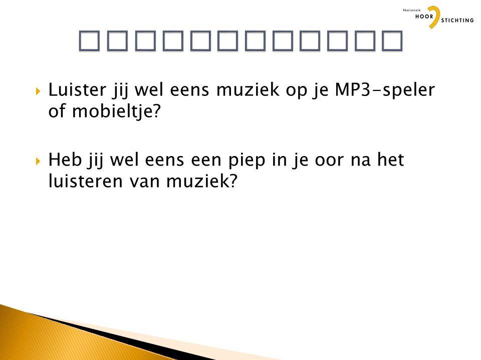  Luister jij wel eens muziek op je MP3-speler of mobieltje.