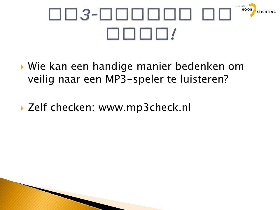  Wie kan een handige manier bedenken om veilig naar een MP3-speler te luisteren?  Zelf checken: www.mp3check.nl
