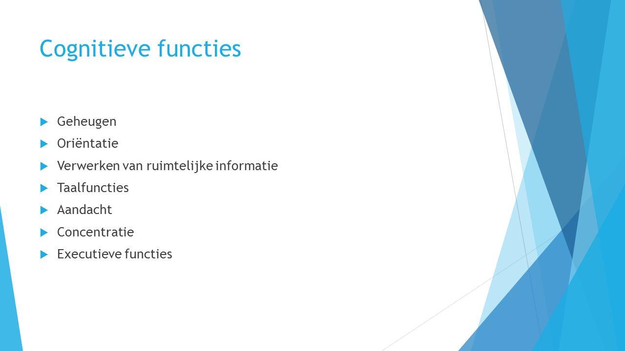 Cognitieve functies  Geheugen  Oriëntatie  Verwerken van ruimtelijke informatie  Taalfuncties  Aandacht  Concentratie  Executieve functies