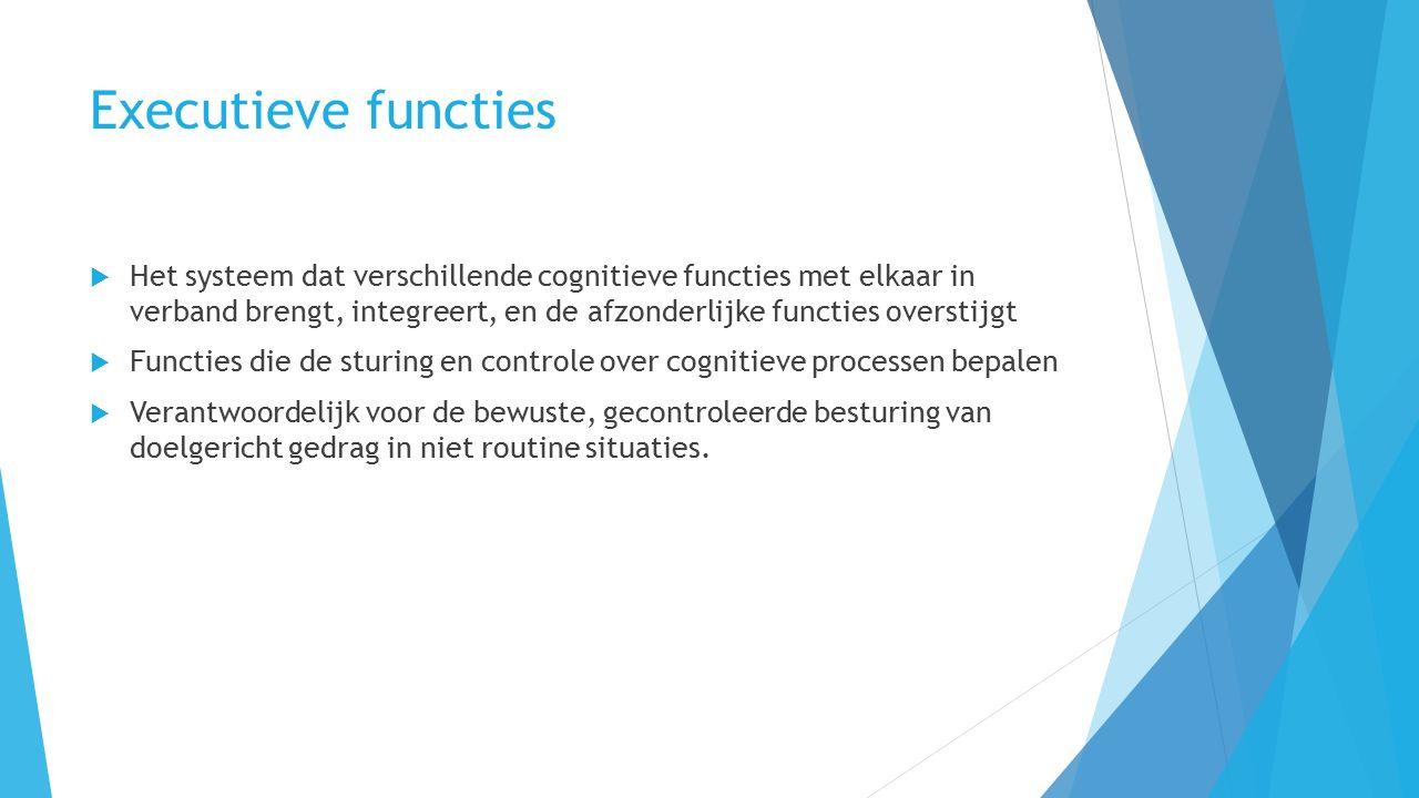 Executieve functies  Het systeem dat verschillende cognitieve functies met elkaar in verband brengt, integreert, en de afzonderlijke functies overstijgt  Functies die de sturing en controle over cognitieve processen bepalen  Verantwoordelijk voor de bewuste, gecontroleerde besturing van doelgericht gedrag in niet routine situaties.