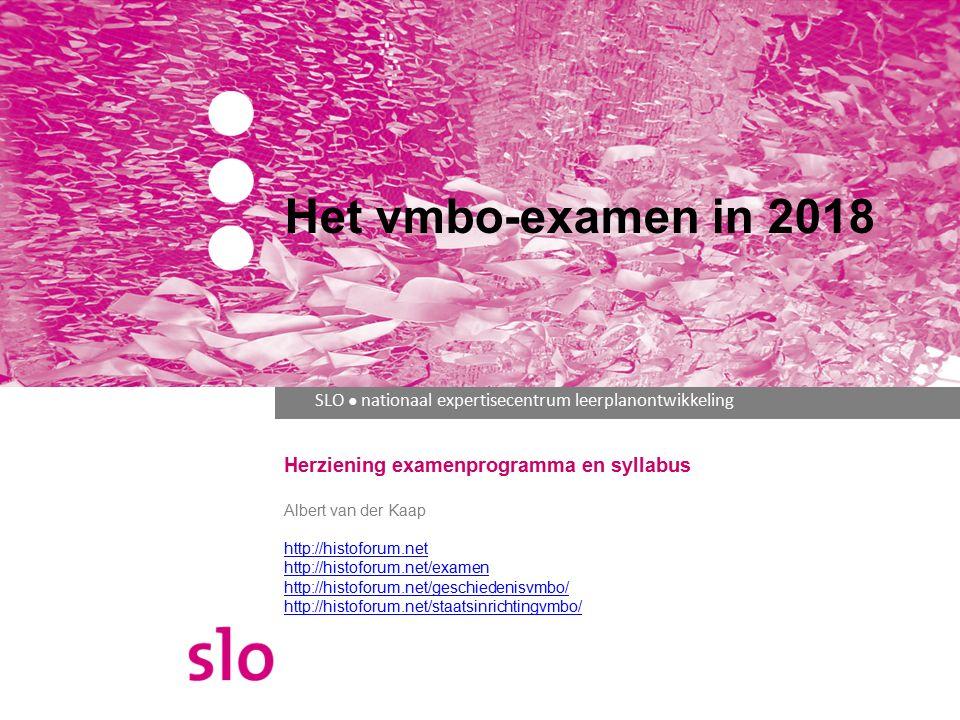 SLO ● nationaal expertisecentrum leerplanontwikkeling Herziening examenprogramma en syllabus Albert van der Kaap http://histoforum.net http://histoforum.net/examen http://histoforum.net/geschiedenisvmbo/ http://histoforum.net/staatsinrichtingvmbo/ Het vmbo-examen in 2018