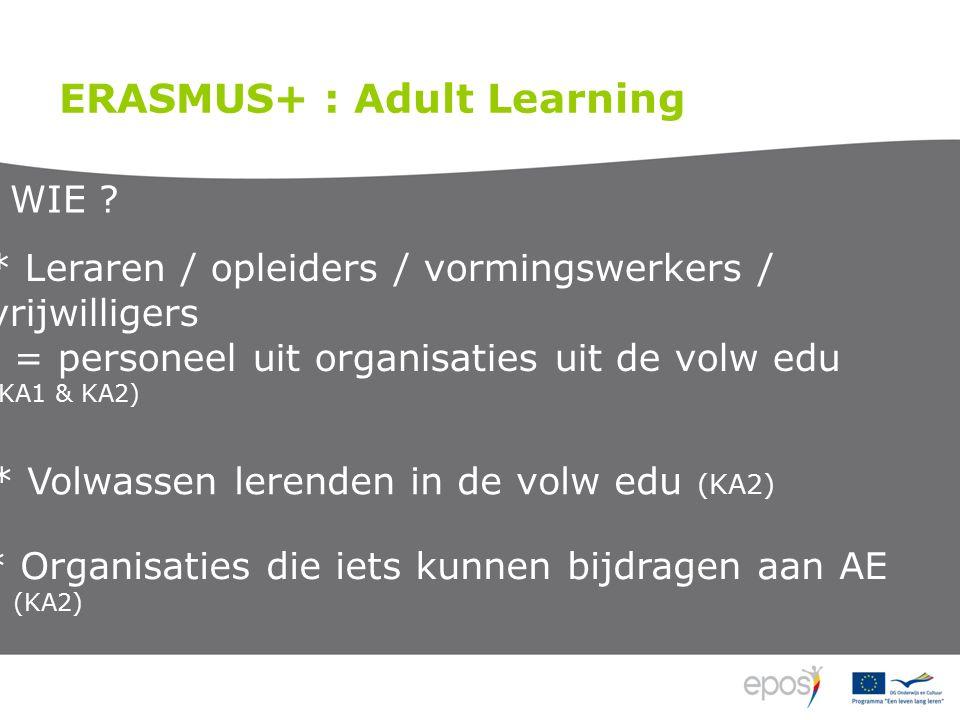 * Volwassen lerenden in de volw edu (KA2) ERASMUS+ : Adult Learning * Leraren / opleiders / vormingswerkers / vrijwilligers = personeel uit organisaties uit de volw edu (KA1 & KA2) WIE .