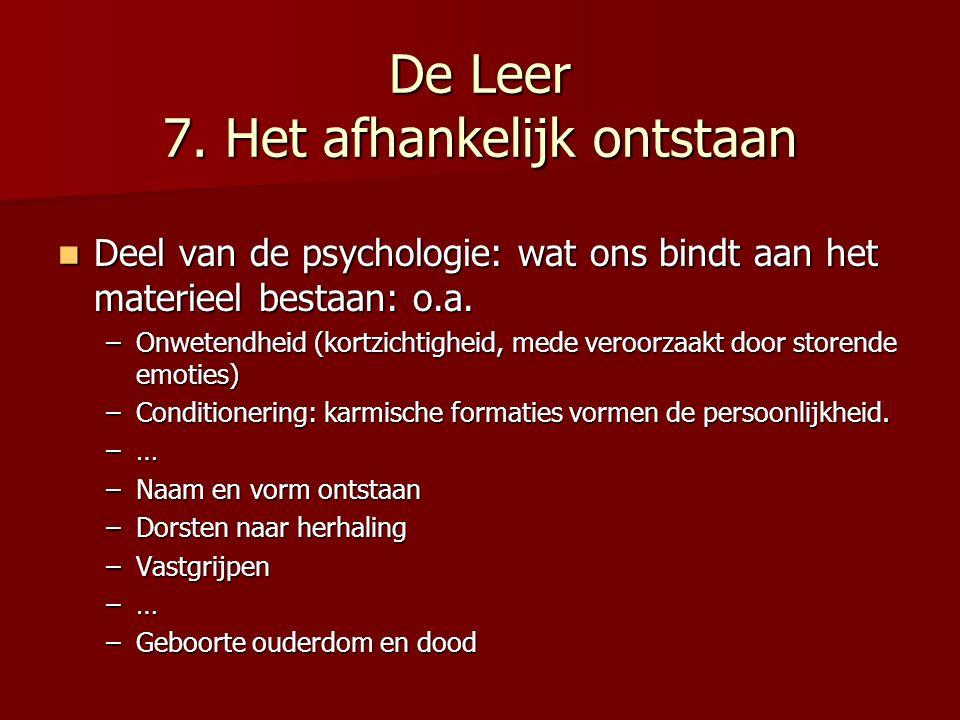 De Leer 7. Het afhankelijk ontstaan Deel van de psychologie: wat ons bindt aan het materieel bestaan: o.a. Deel van de psychologie: wat ons bindt aan