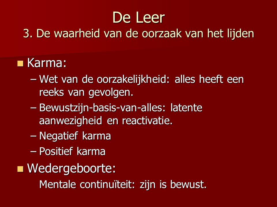 De Leer 3. De waarheid van de oorzaak van het lijden Karma: Karma: –Wet van de oorzakelijkheid: alles heeft een reeks van gevolgen. –Bewustzijn-basis-