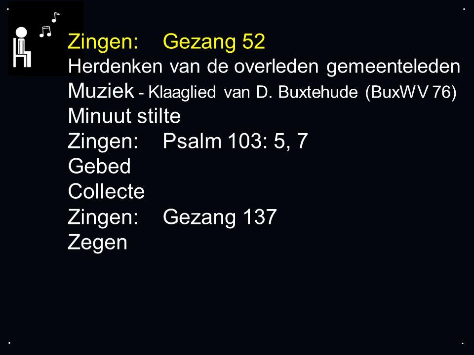 .... Zingen:Gezang 52 Herdenken van de overleden gemeenteleden Muziek - Klaaglied van D. Buxtehude (BuxWV 76) Minuut stilte Zingen:Psalm 103: 5, 7 Geb