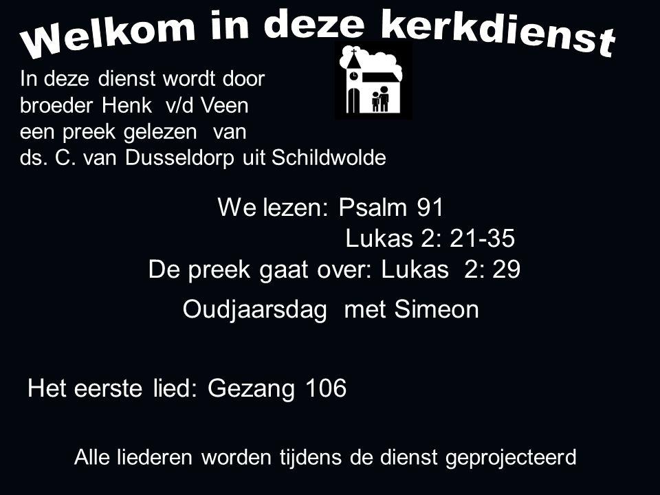 Alle liederen worden tijdens de dienst geprojecteerd Het eerste lied: Gezang 106 We lezen: Psalm 91 Lukas 2: 21-35 De preek gaat over: Lukas 2: 29 Oud