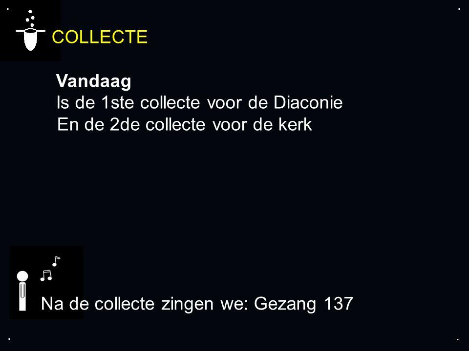 .... COLLECTE Vandaag Is de 1ste collecte voor de Diaconie En de 2de collecte voor de kerk Na de collecte zingen we: Gezang 137