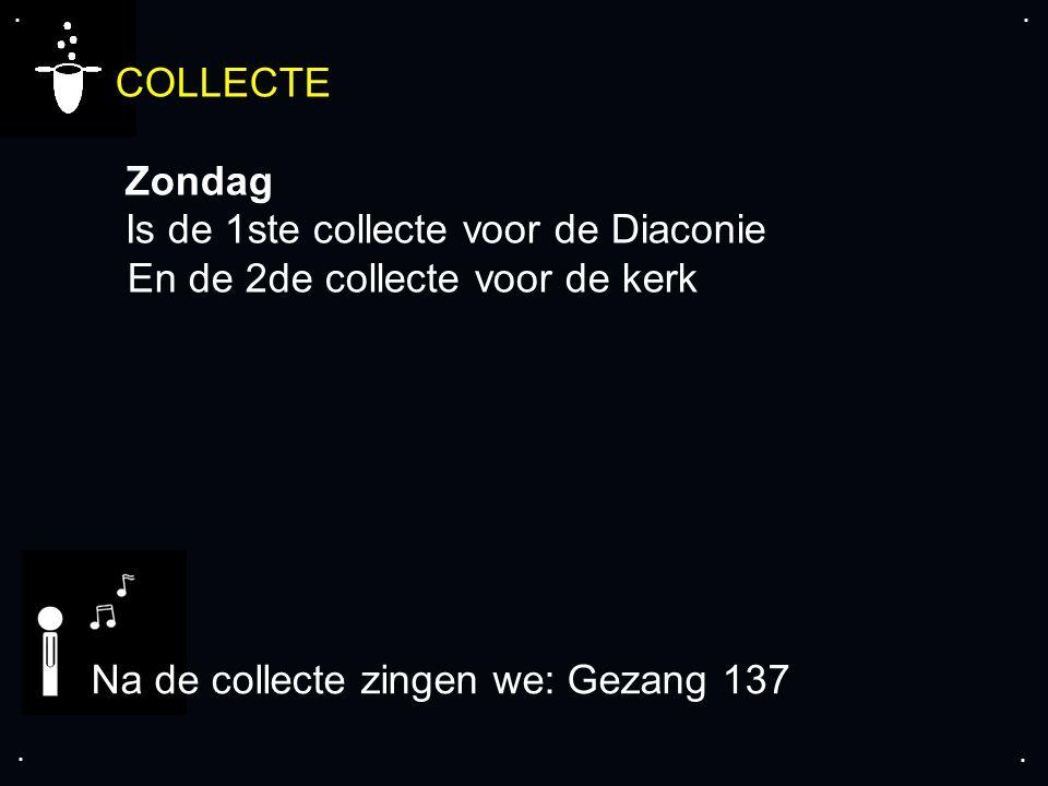 .... COLLECTE Zondag Is de 1ste collecte voor de Diaconie En de 2de collecte voor de kerk Na de collecte zingen we: Gezang 137