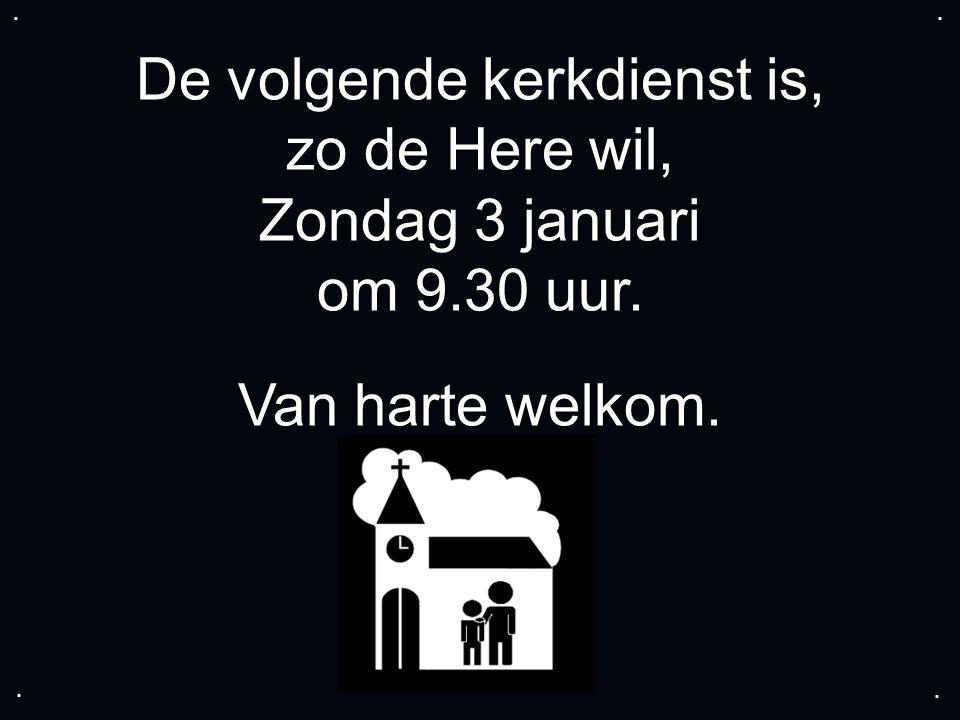 De volgende kerkdienst is, zo de Here wil, Zondag 3 januari om 9.30 uur. Van harte welkom.....