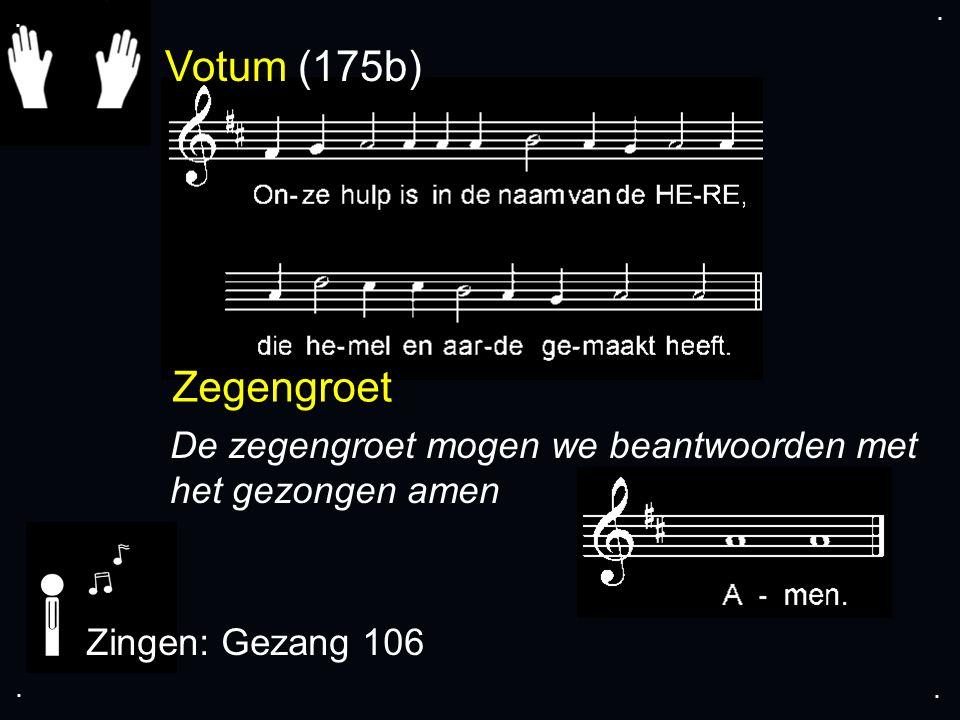 Votum (175b) Zegengroet De zegengroet mogen we beantwoorden met het gezongen amen Zingen: Gezang 106....