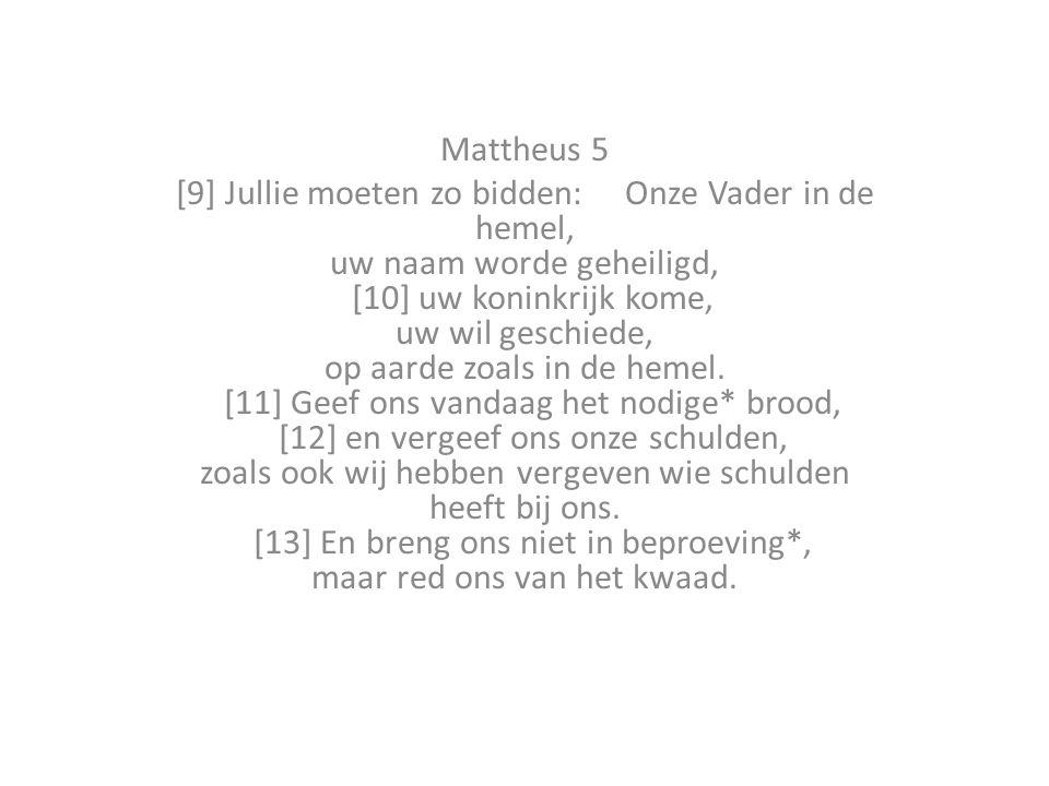 Mattheus 5 [9] Jullie moeten zo bidden: Onze Vader in de hemel, uw naam worde geheiligd, [10] uw koninkrijk kome, uw wil geschiede, op aarde zoals in