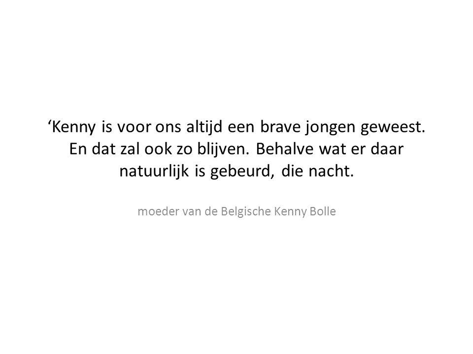 'Kenny is voor ons altijd een brave jongen geweest. En dat zal ook zo blijven. Behalve wat er daar natuurlijk is gebeurd, die nacht. moeder van de Bel