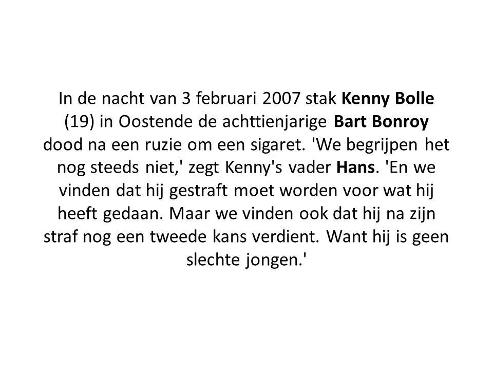 In de nacht van 3 februari 2007 stak Kenny Bolle (19) in Oostende de achttienjarige Bart Bonroy dood na een ruzie om een sigaret. 'We begrijpen het no