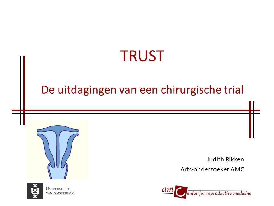TRUST De uitdagingen van een chirurgische trial Judith Rikken Arts-onderzoeker AMC