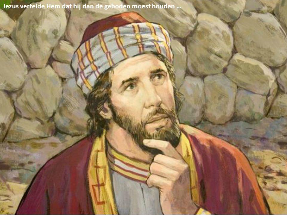 Jezus vertelde Hem dat hij dan de geboden moest houden …