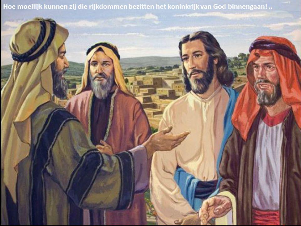 Hoe moeilijk kunnen zij die rijkdommen bezitten het koninkrijk van God binnengaan!..