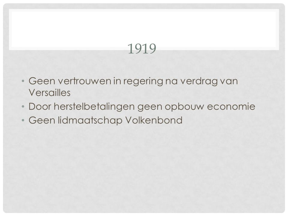 1919 Geen vertrouwen in regering na verdrag van Versailles Door herstelbetalingen geen opbouw economie Geen lidmaatschap Volkenbond
