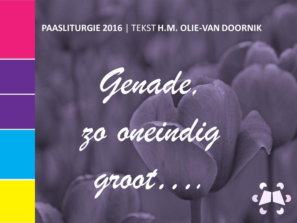 PAASLITURGIE 2016 | TEKST H.M. OLIE-VAN DOORNIK Genade, zo oneindig groot….