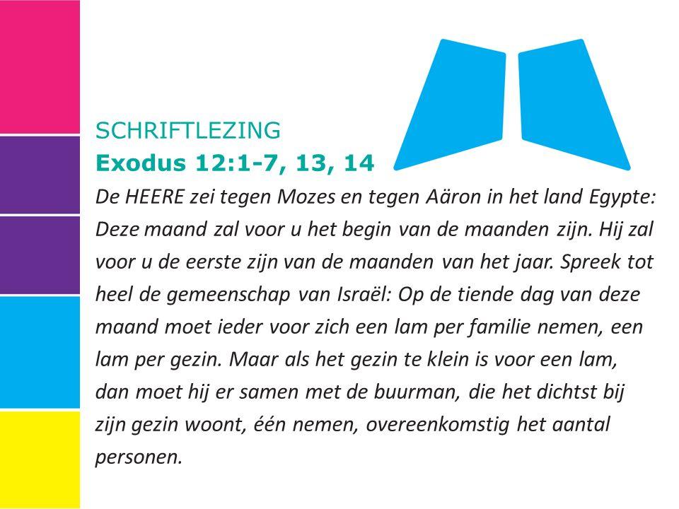 SCHRIFTLEZING Exodus 12:1-7, 13, 14 De HEERE zei tegen Mozes en tegen Aäron in het land Egypte: Deze maand zal voor u het begin van de maanden zijn.