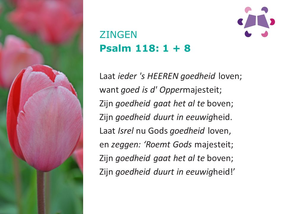 ZINGEN Psalm 118: 1 + 8 Laat ieder s HEEREN goedheid loven; want goed is d Oppermajesteit; Zijn goedheid gaat het al te boven; Zijn goedheid duurt in eeuwigheid.
