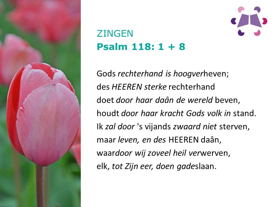 ZINGEN Psalm 118: 1 + 8 Gods rechterhand is hoogverheven; des HEEREN sterke rechterhand doet door haar daân de wereld beven, houdt door haar kracht Gods volk in stand.