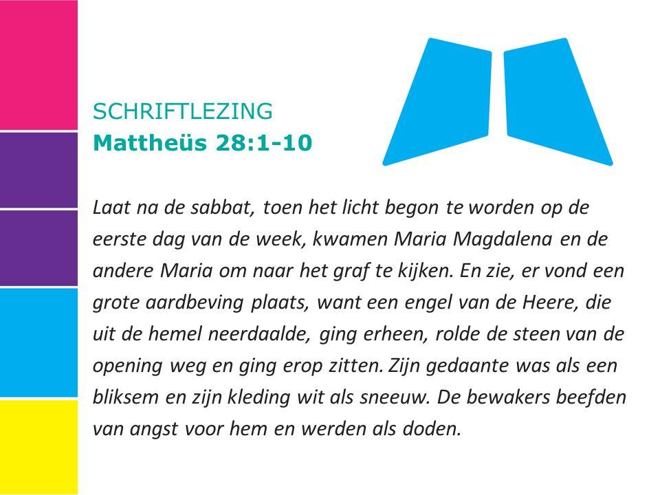 SCHRIFTLEZING Mattheüs 28:1-10 Laat na de sabbat, toen het licht begon te worden op de eerste dag van de week, kwamen Maria Magdalena en de andere Maria om naar het graf te kijken.