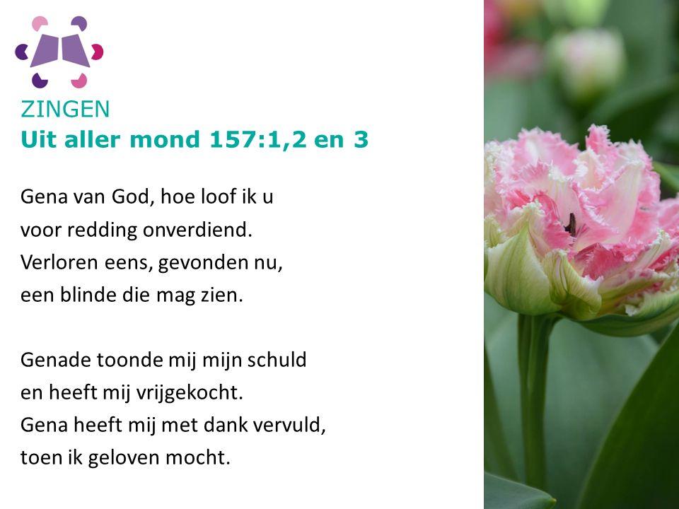 ZINGEN Uit aller mond 157:1,2 en 3 Gena van God, hoe loof ik u voor redding onverdiend.