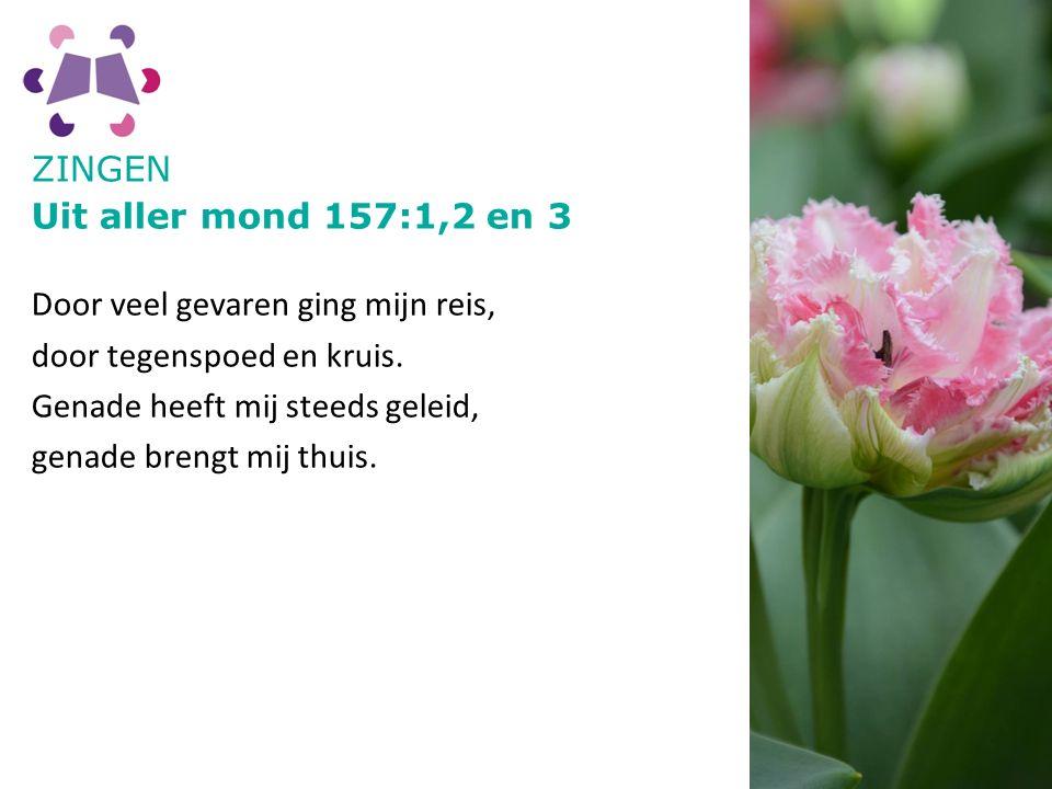 ZINGEN Uit aller mond 157:1,2 en 3 Door veel gevaren ging mijn reis, door tegenspoed en kruis.