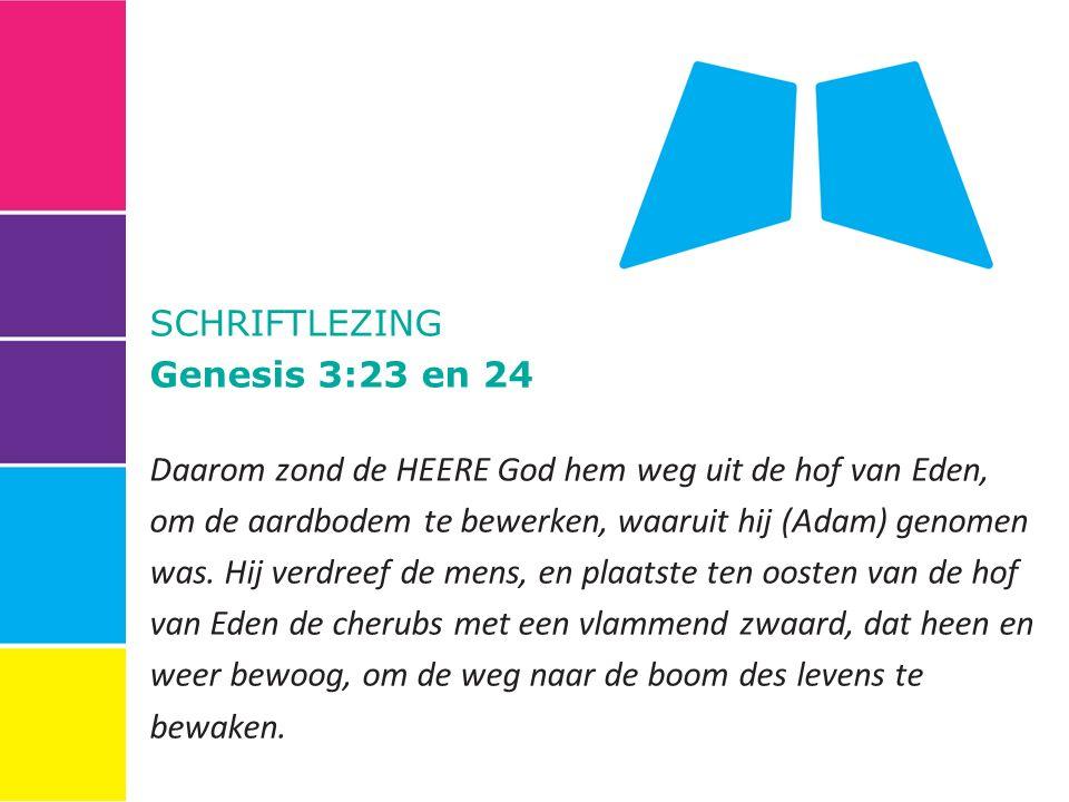 SCHRIFTLEZING Genesis 3:23 en 24 Daarom zond de HEERE God hem weg uit de hof van Eden, om de aardbodem te bewerken, waaruit hij (Adam) genomen was.